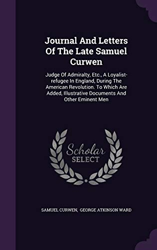 Journal And Letters Of The Late Samuel Curwen: Judge Of Admiralty, Etc., A Loyalist-refugee In ...