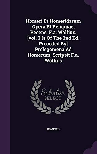 9781342542120: Homeri Et Homeridarum Opera Et Reliquiae, Recens. F.a. Wolfius. [vol. 3 Is Of The 2nd Ed. Preceded By] Prolegomena Ad Homerum, Scripsit F.a. Wolfius