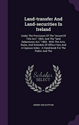 Land-Transfer and Land-Securities in Ireland: Under the: Henry Dix Hutton