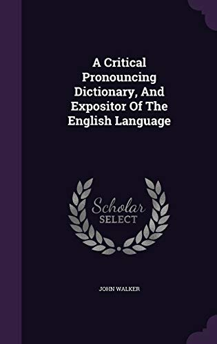 A Critical Pronouncing Dictionary, and Expositor of: Walker, John
