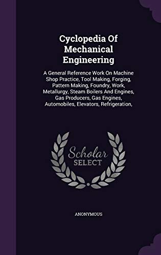 9781342700117: Cyclopedia Of Mechanical Engineering: A General Reference Work On Machine Shop Practice, Tool Making, Forging, Pattern Making, Foundry, Work, ... Automobiles, Elevators, Refrigeration,
