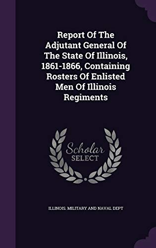 9781342743343: Report Of The Adjutant General Of The State Of Illinois, 1861-1866, Containing Rosters Of Enlisted Men Of Illinois Regiments