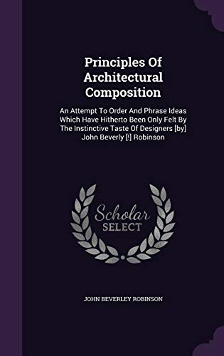 9781342759900: Principles Of Architectural Composition: An Attempt To Order And Phrase Ideas Which Have Hitherto Been Only Felt By The Instinctive Taste Of Designers [by] John Beverly [!] Robinson