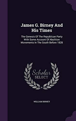 9781342785480: James G. Birney And His Times: The Genesis Of The Republican Party With Some Account Of Abolition Movements In The South Before 1828