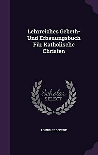 Lehrreiches Gebeth- Und Erbauungsbuch Für Katholische Christen: Goffinà , Leonhard