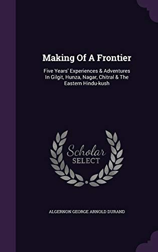 9781342930248: Making Of A Frontier: Five Years' Experiences & Adventures In Gilgit, Hunza, Nagar, Chitral & The Eastern Hindu-kush