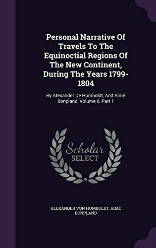 9781342996770: Personal Narrative Of Travels To The Equinoctial Regions Of The New Continent, During The Years 1799-1804: By Atexander De Humboldt, And Aimé Bonpland, Volume 6, Part 1