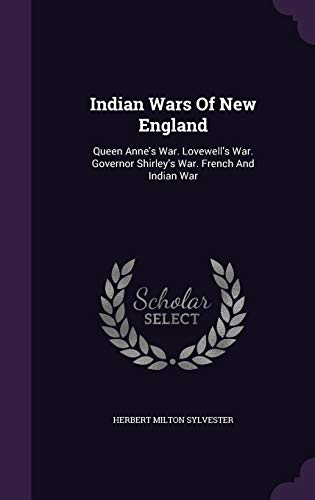 9781343020184: Indian Wars Of New England: Queen Anne's War. Lovewell's War. Governor Shirley's War. French And Indian War