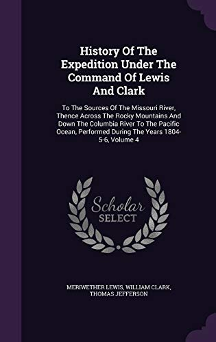 9781343036284: History Of The Expedition Under The Command Of Lewis And Clark: To The Sources Of The Missouri River, Thence Across The Rocky Mountains And Down The Performed During The Years 1804-5-6, Volume 4
