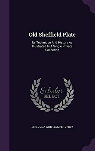 9781343069909: Old Sheffield Plate: Its Technique And History As Illustrated In A Single Private Collection
