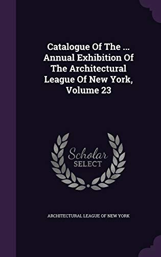 9781343082670: Catalogue Of The ... Annual Exhibition Of The Architectural League Of New York, Volume 23