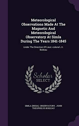 9781343133556: Meteorological Observations Made At The Magnetic And Meteorological Observatory At Simla During The Years 1841-1845: Under The Direction Of Lieut.-colonel J.t. Boileau