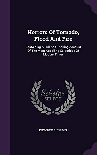 Horrors of Tornado, Flood and Fire: Containing: Frederick E Drinker