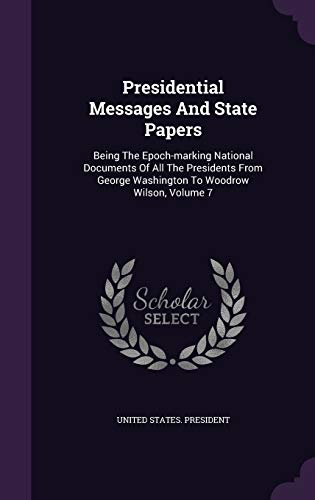 9781343179554: Presidential Messages And State Papers: Being The Epoch-marking National Documents Of All The Presidents From George Washington To Woodrow Wilson, Volume 7