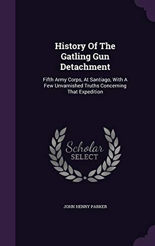 9781343187009: History Of The Gatling Gun Detachment: Fifth Army Corps, At Santiago, With A Few Unvarnished Truths Concerning That Expedition