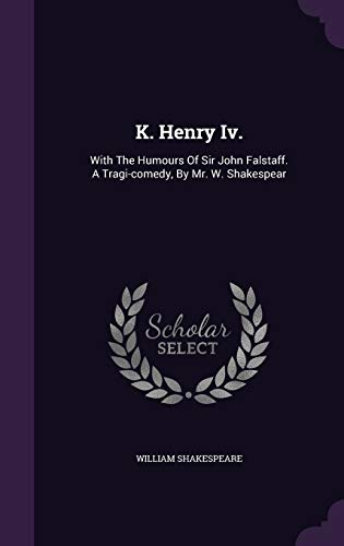 9781343193697: K. Henry Iv.: With The Humours Of Sir John Falstaff. A Tragi-comedy, By Mr. W. Shakespear