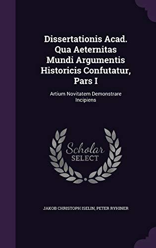 9781343198517: Dissertationis Acad. Qua Aeternitas Mundi Argumentis Historicis Confutatur, Pars I: Artium Novitatem Demonstrare Incipiens