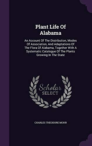 9781343225930: Plant Life Of Alabama: An Account Of The Distribution, Modes Of Association, And Adaptations Of The Flora Of Alabama, Together With A Systematic Catalogue Of The Plants Growing In The State