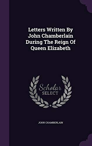 9781343232167: Letters Written By John Chamberlain During The Reign Of Queen Elizabeth
