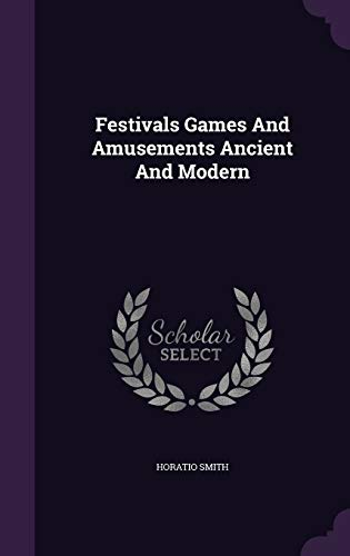 Festivals Games and Amusements Ancient and Modern: Horatio Smith