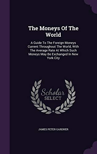 9781343323575: The Moneys Of The World: A Guide To The Foreign Moneys Current Throughout The World, With The Average Rate At Which Such Moneys May Be Exchanged In New York City