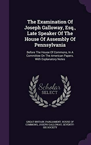 9781343364509: The Examination Of Joseph Galloway, Esq., Late Speaker Of The House Of Assembly Of Pennsylvania: Before The House Of Commons, In A Committee On The American Papers. With Explanatory Notes