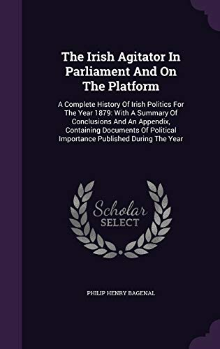 9781343365292: The Irish Agitator In Parliament And On The Platform: A Complete History Of Irish Politics For The Year 1879: With A Summary Of Conclusions And An Importance Published During The Year