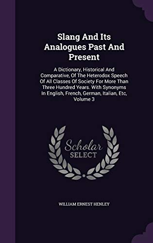 9781343386914: Slang And Its Analogues Past And Present: A Dictionary, Historical And Comparative, Of The Heterodox Speech Of All Classes Of Society For More Than ... French, German, Italian, Etc, Volume 3