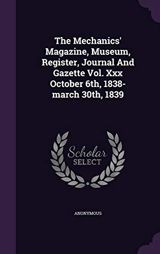 9781343392731: The Mechanics' Magazine, Museum, Register, Journal And Gazette Vol. Xxx October 6th, 1838-march 30th, 1839