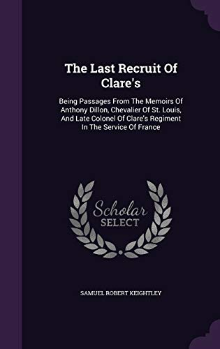 9781343393820: The Last Recruit Of Clare's: Being Passages From The Memoirs Of Anthony Dillon, Chevalier Of St. Louis, And Late Colonel Of Clare's Regiment In The Service Of France