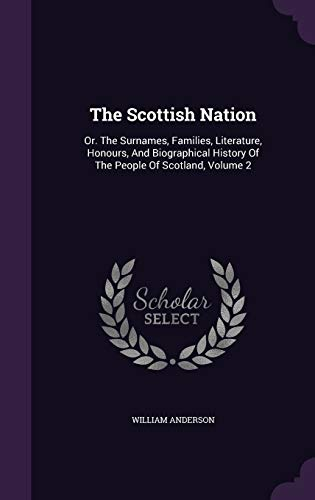 9781343409781: The Scottish Nation: Or. The Surnames, Families, Literature, Honours, And Biographical History Of The People Of Scotland, Volume 2