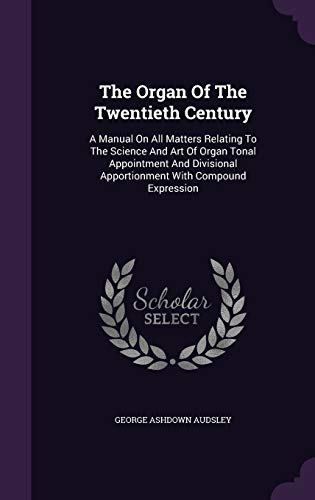 9781343442290: The Organ Of The Twentieth Century: A Manual On All Matters Relating To The Science And Art Of Organ Tonal Appointment And Divisional Apportionment With Compound Expression