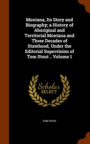 9781343564954: Montana, Its Story and Biography; a History of Aboriginal and Territorial Montana and Three Decades of Statehood, Under the Editorial Supervision of Tom Stout .. Volume 1