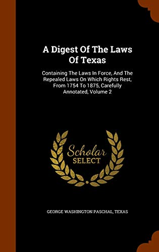 9781343571013: A Digest Of The Laws Of Texas: Containing The Laws In Force, And The Repealed Laws On Which Rights Rest, From 1754 To 1875, Carefully Annotated, Volume 2