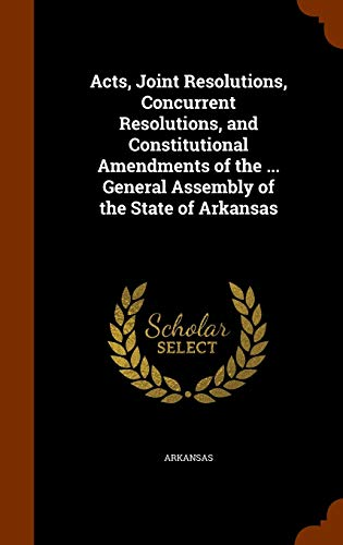 9781343583238: Acts, Joint Resolutions, Concurrent Resolutions, and Constitutional Amendments of the ... General Assembly of the State of Arkansas