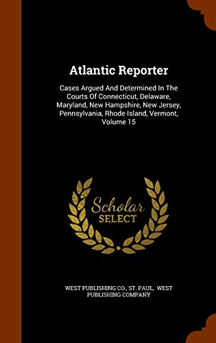 9781343585850: Atlantic Reporter: Cases Argued And Determined In The Courts Of Connecticut, Delaware, Maryland, New Hampshire, New Jersey, Pennsylvania, Rhode Island, Vermont, Volume 15