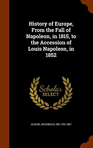 9781343592261: History of Europe, From the Fall of Napoleon, in 1815, to the Accession of Louis Napoleon, in 1852