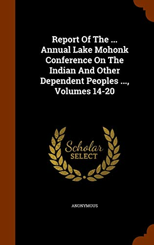 9781343595279: Report Of The ... Annual Lake Mohonk Conference On The Indian And Other Dependent Peoples ..., Volumes 14-20