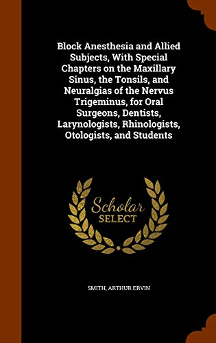 9781343615786: Block Anesthesia and Allied Subjects, With Special Chapters on the Maxillary Sinus, the Tonsils, and Neuralgias of the Nervus Trigeminus, for Oral ... Rhinologists, Otologists, and Students