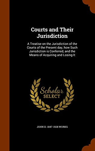 9781343643963: Courts and Their Jurisdiction: A Treatise on the Jurisdiction of the Courts of the Present day, how Such Jurisdiction is Conferred, and the Means of Acquiring and Losing It