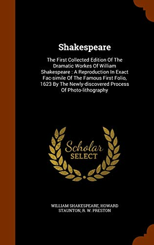 9781343656888: Shakespeare: The First Collected Edition Of The Dramatic Workes Of William Shakespeare : A Reproduction In Exact Fac-simile Of The Famous First Folio, ... Newly-discovered Process Of Photo-lithography