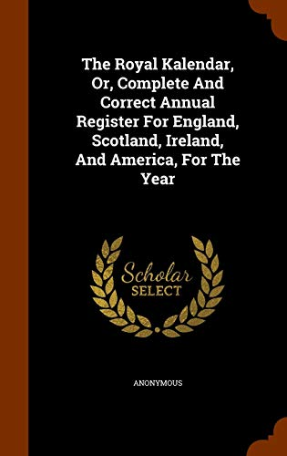 9781343692886: The Royal Kalendar, Or, Complete And Correct Annual Register For England, Scotland, Ireland, And America, For The Year
