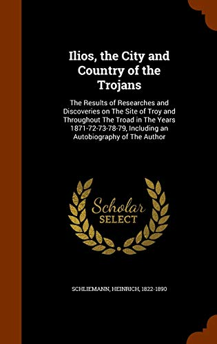 9781343714656: Ilios, the City and Country of the Trojans: The Results of Researches and Discoveries on The Site of Troy and Throughout The Troad in The Years ... Including an Autobiography of The Author