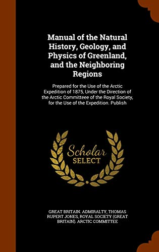 9781343715301: Manual of the Natural History, Geology, and Physics of Greenland, and the Neighboring Regions: Prepared for the Use of the Arctic Expedition of 1875, ... for the Use of the Expedition. Publish