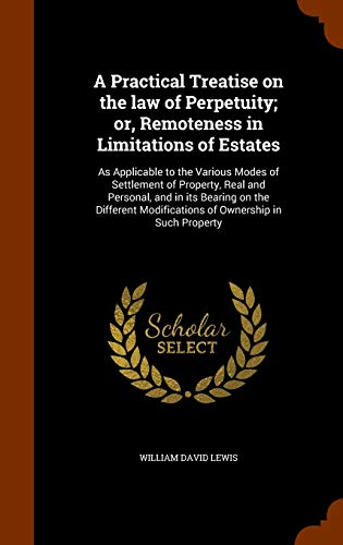 9781343757035: A Practical Treatise on the law of Perpetuity; or, Remoteness in Limitations of Estates: As Applicable to the Various Modes of Settlement of Property, ... Modifications of Ownership in Such Property