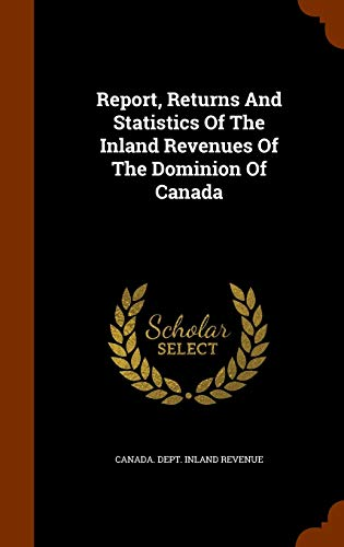 9781343761100: Report, Returns And Statistics Of The Inland Revenues Of The Dominion Of Canada