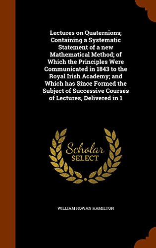 9781343764774: Lectures on Quaternions; Containing a Systematic Statement of a new Mathematical Method; of Which the Principles Were Communicated in 1843 to the ... Courses of Lectures, Delivered in 1