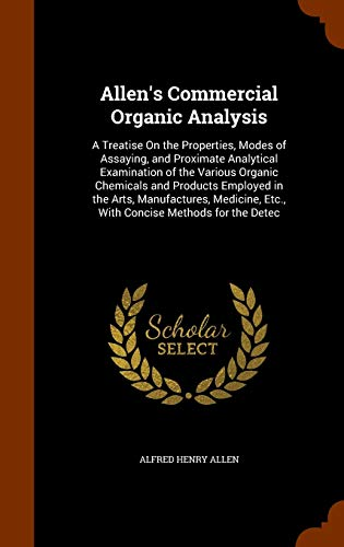 9781343851191: Allen's Commercial Organic Analysis: A Treatise On the Properties, Modes of Assaying, and Proximate Analytical Examination of the Various Organic ... Etc., With Concise Methods for the Detec