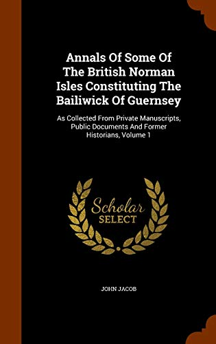 9781343872585: Annals Of Some Of The British Norman Isles Constituting The Bailiwick Of Guernsey: As Collected From Private Manuscripts, Public Documents And Former Historians, Volume 1