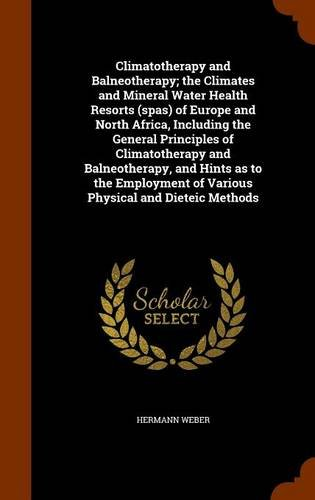 9781343887718: Climatotherapy and Balneotherapy; the Climates and Mineral Water Health Resorts (spas) of Europe and North Africa, Including the General Principles of ... of Various Physical and Dieteic Methods